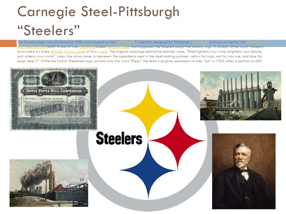 Carnegie Steel-Pittsburgh Steelers The Steelers logo was introduced in 1962 and is based on the Steelmark, originally designed by Pittsburgh s U.S.