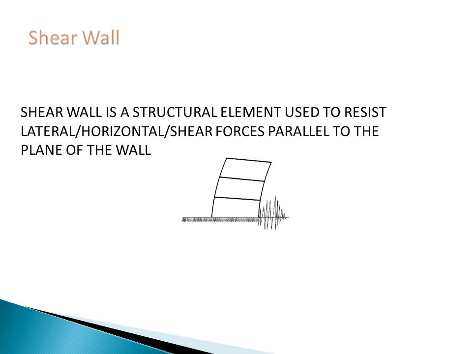 Shear Wall SHEAR WALL IS A STRUCTURAL ELEMENT USED TO RESIST LATERAL/HORIZONTAL/SHEAR FORCES PARALLEL TO THE PLANE OF THE WALL.