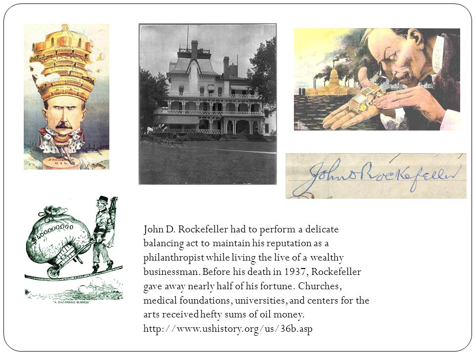 John D. Rockefeller had to perform a delicate balancing act to maintain his reputation as a philanthropist while living the live of a wealthy businessman. Before his death in 1937, Rockefeller gave away nearly half of his fortune. Churches, medical foundations, universities, and centers for the arts received hefty sums of oil money.