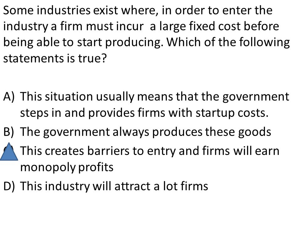 Some industries exist where, in order to enter the industry a firm must incur a large fixed cost before being able to start producing. Which of the following statements is true