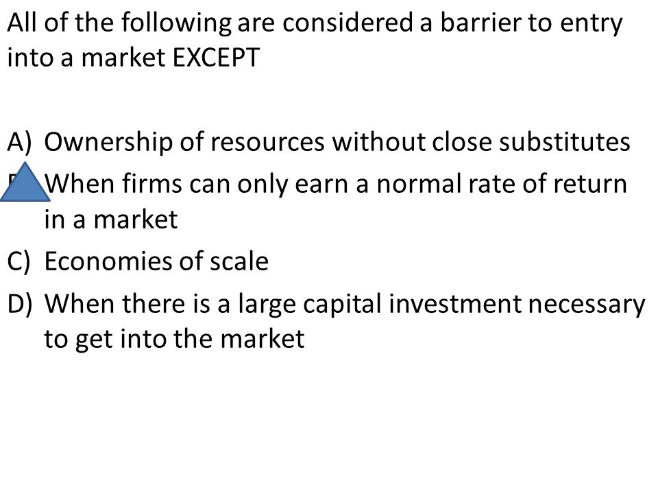 All of the following are considered a barrier to entry into a market EXCEPT