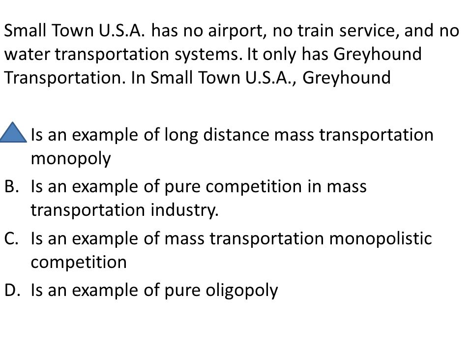 Small Town U.S.A. has no airport, no train service, and no water transportation systems. It only has Greyhound Transportation. In Small Town U.S.A., Greyhound