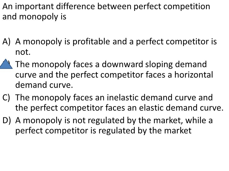 An important difference between perfect competition and monopoly is