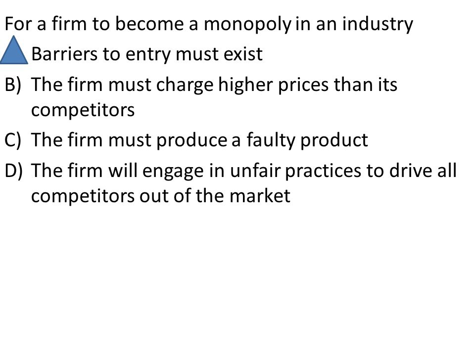 For a firm to become a monopoly in an industry