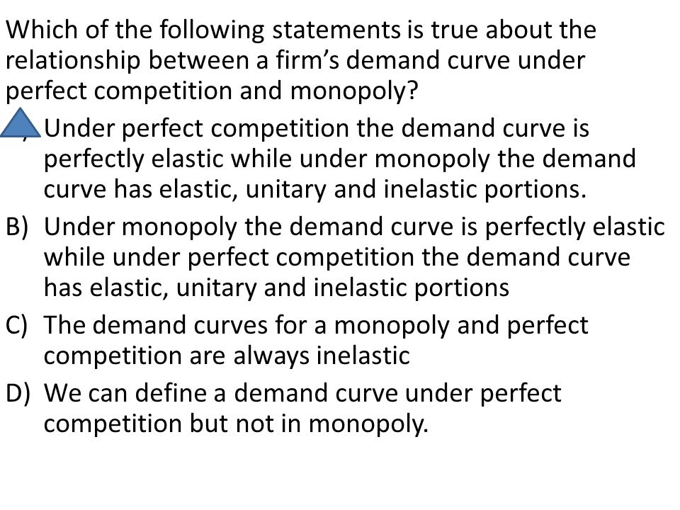 Which of the following statements is true about the relationship between a firm's demand curve under perfect competition and monopoly