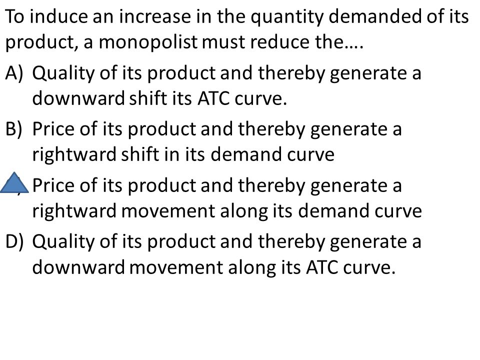 To induce an increase in the quantity demanded of its product, a monopolist must reduce the….
