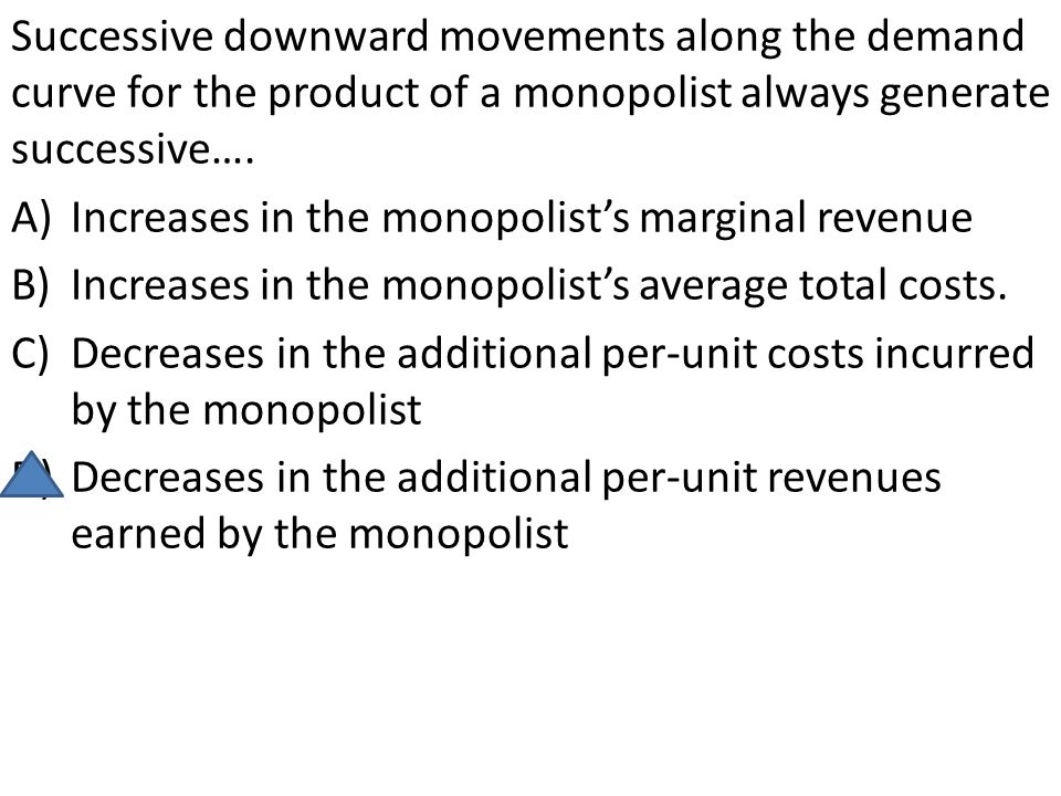 Successive downward movements along the demand curve for the product of a monopolist always generate successive….