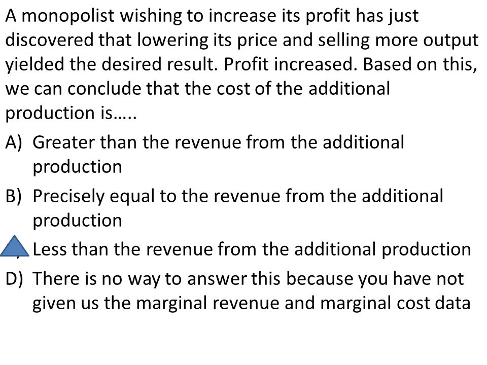 A monopolist wishing to increase its profit has just discovered that lowering its price and selling more output yielded the desired result. Profit increased. Based on this, we can conclude that the cost of the additional production is…..