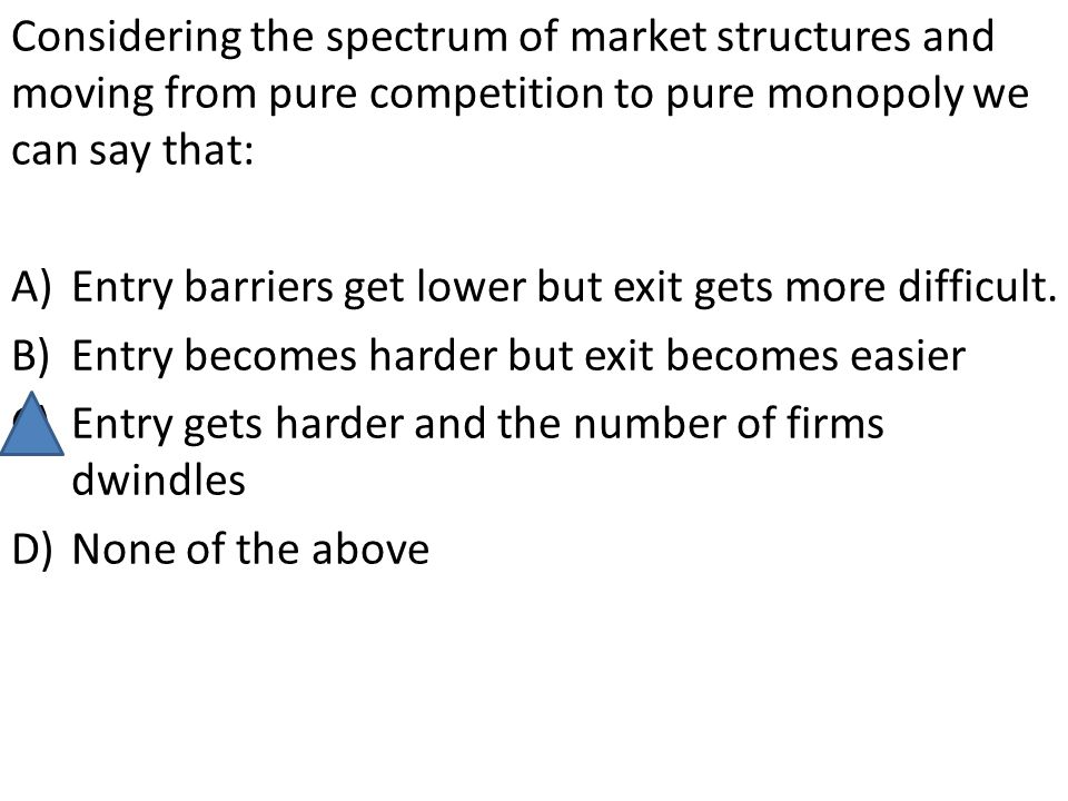 Considering the spectrum of market structures and moving from pure competition to pure monopoly we can say that: