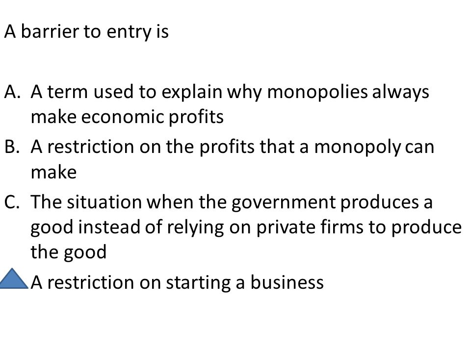 A barrier to entry is A term used to explain why monopolies always make economic profits. A restriction on the profits that a monopoly can make.