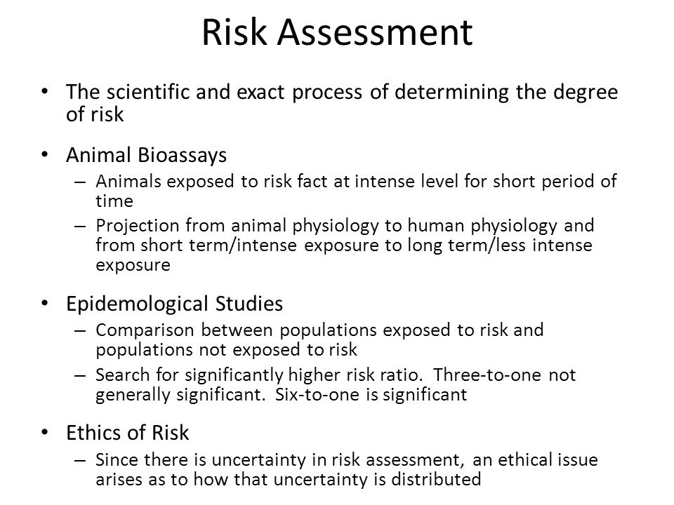 Risk Assessment The scientific and exact process of determining the degree of risk. Animal Bioassays.