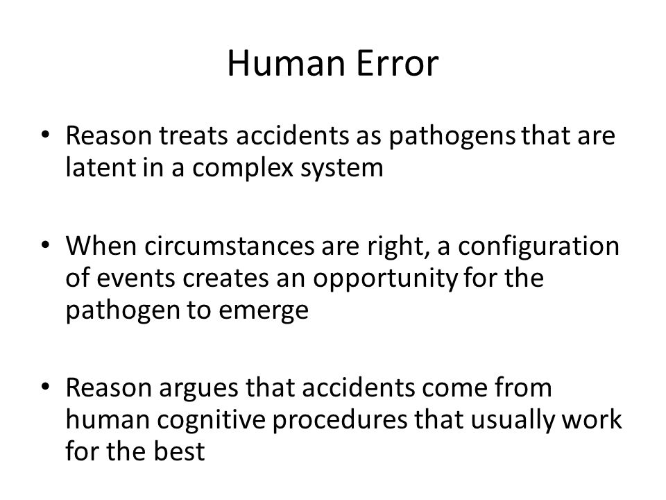 Human Error Reason treats accidents as pathogens that are latent in a complex system.