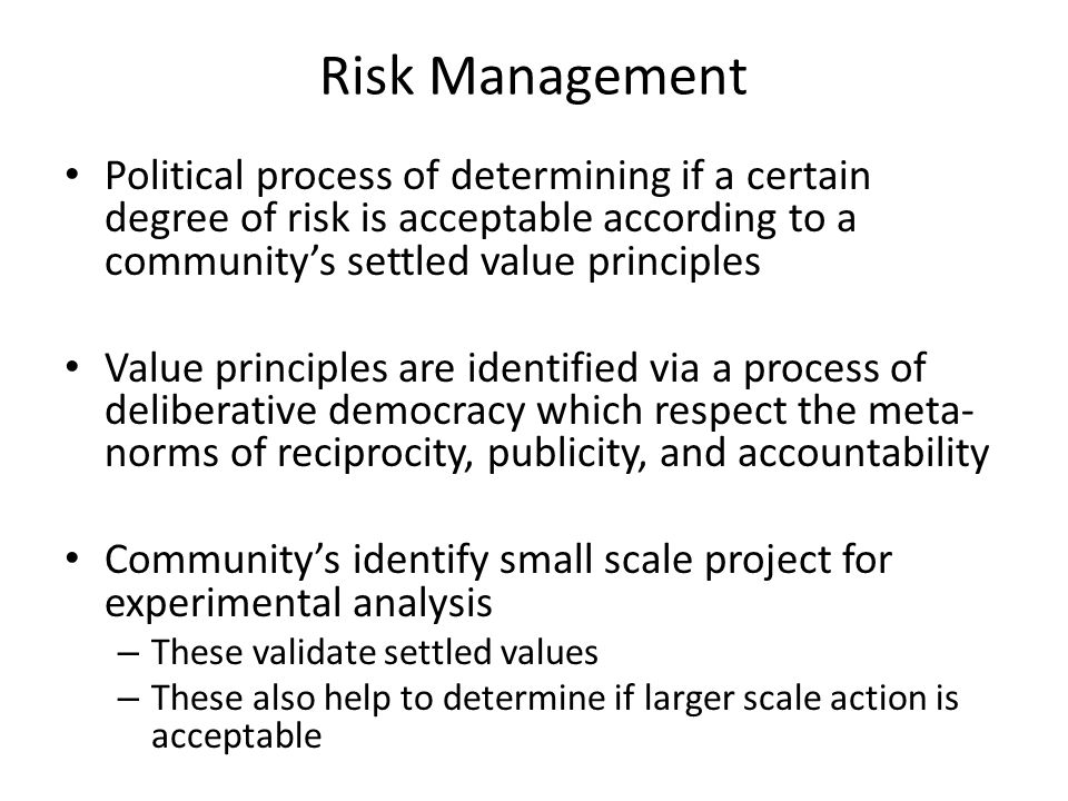 Risk Management Political process of determining if a certain degree of risk is acceptable according to a community's settled value principles.