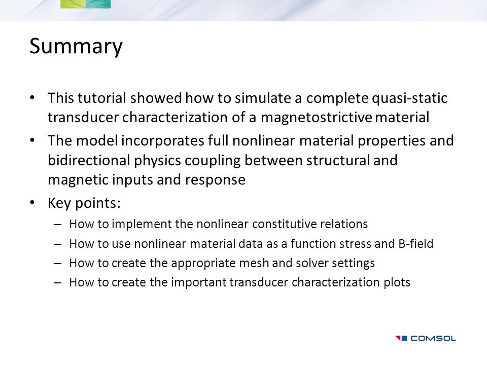 Summary This tutorial showed how to simulate a complete quasi-static transducer characterization of a magnetostrictive material.