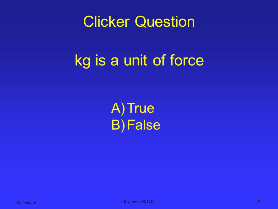 Clicker Question kg is a unit of force True False Engineering 10, SJSU