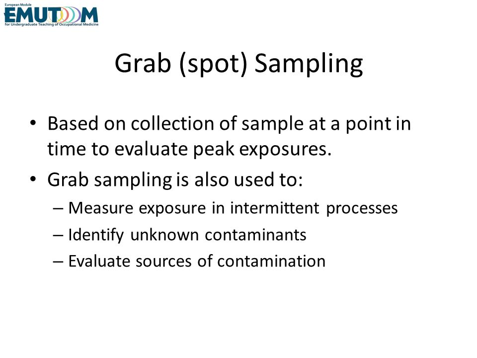 Grab (spot) Sampling Based on collection of sample at a point in time to evaluate peak exposures. Grab sampling is also used to:
