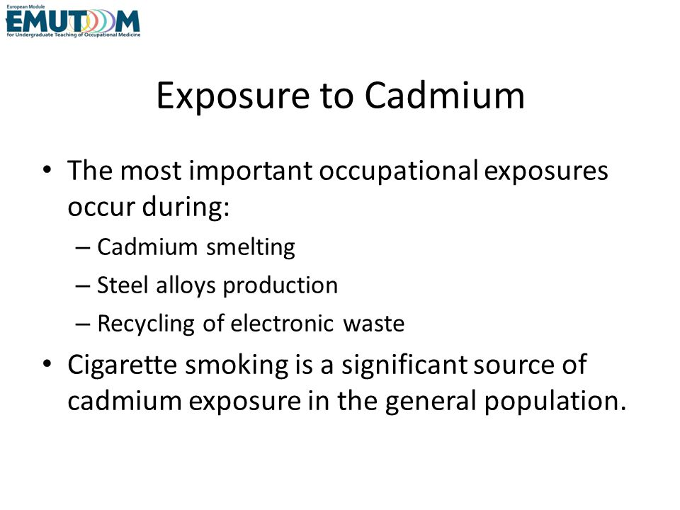 Exposure to Cadmium The most important occupational exposures occur during: Cadmium smelting. Steel alloys production.
