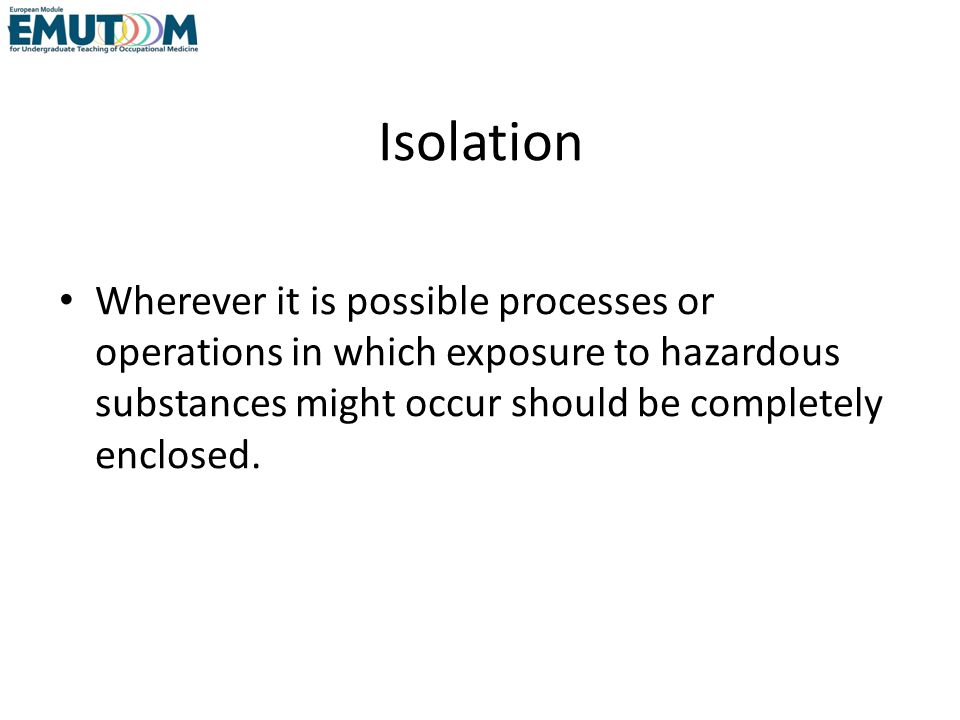 Isolation Wherever it is possible processes or operations in which exposure to hazardous substances might occur should be completely enclosed.
