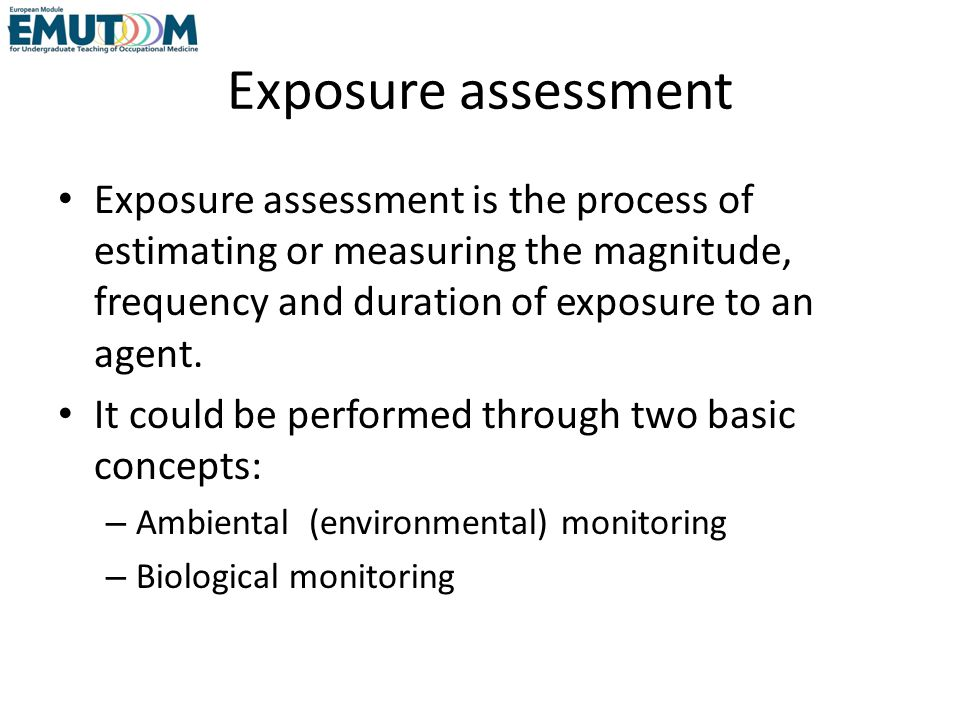 Exposure assessment Exposure assessment is the process of estimating or measuring the magnitude, frequency and duration of exposure to an agent.