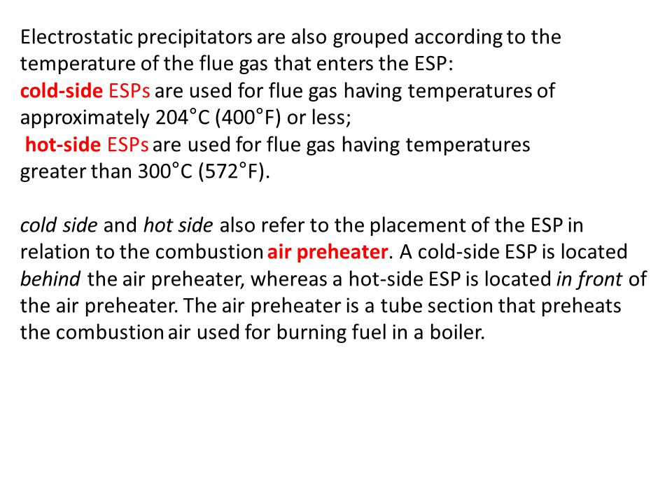 Electrostatic precipitators are also grouped according to the temperature of the flue gas that enters the ESP: