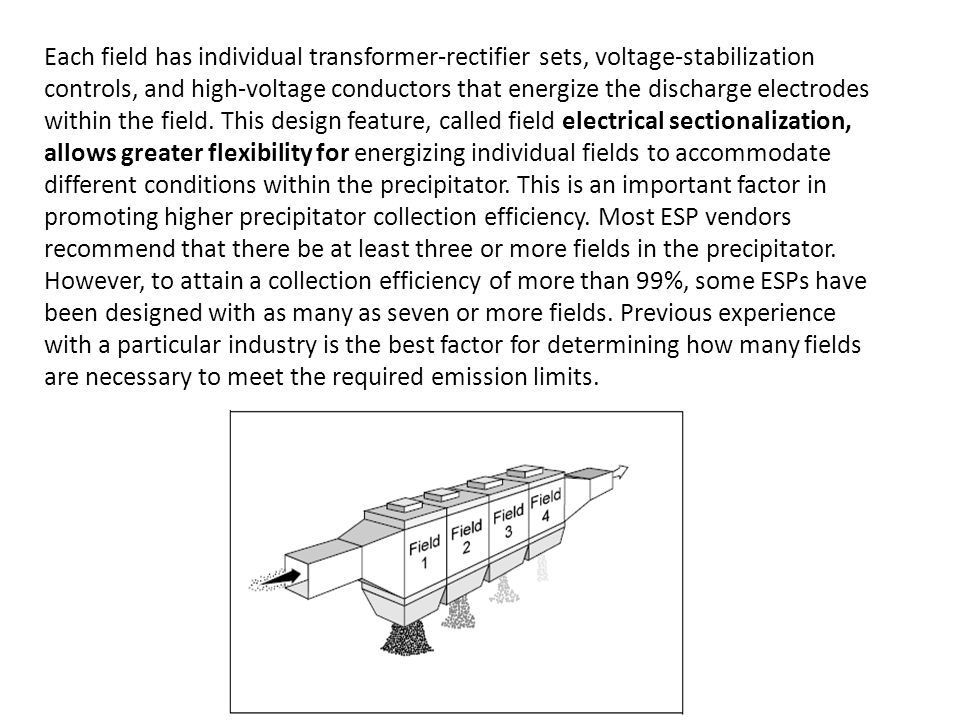 Each field has individual transformer-rectifier sets, voltage-stabilization controls, and high-voltage conductors that energize the discharge electrodes within the field. This design feature, called field electrical sectionalization, allows greater flexibility for energizing individual fields to accommodate different conditions within the precipitator. This is an important factor in promoting higher precipitator collection efficiency. Most ESP vendors recommend that there be at least three or more fields in the precipitator.