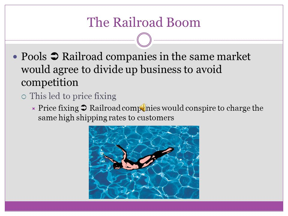The Railroad Boom Pools  Railroad companies in the same market would agree to divide up business to avoid competition.