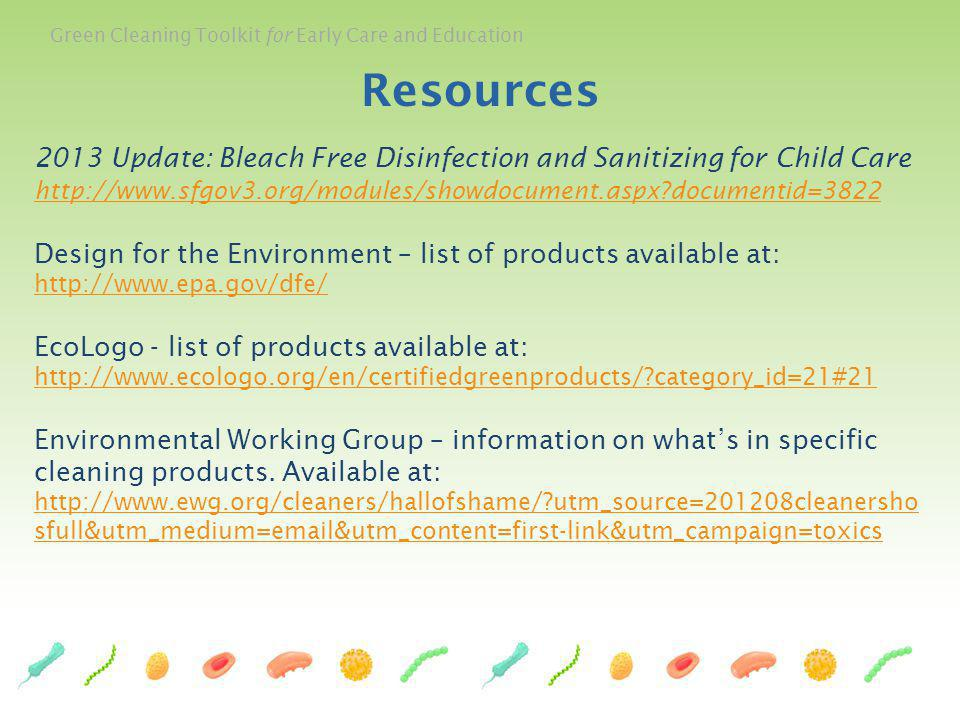 Resources 2013 Update: Bleach Free Disinfection and Sanitizing for Child Care http://www.sfgov3.org/modules/showdocument.aspx documentid=3822.