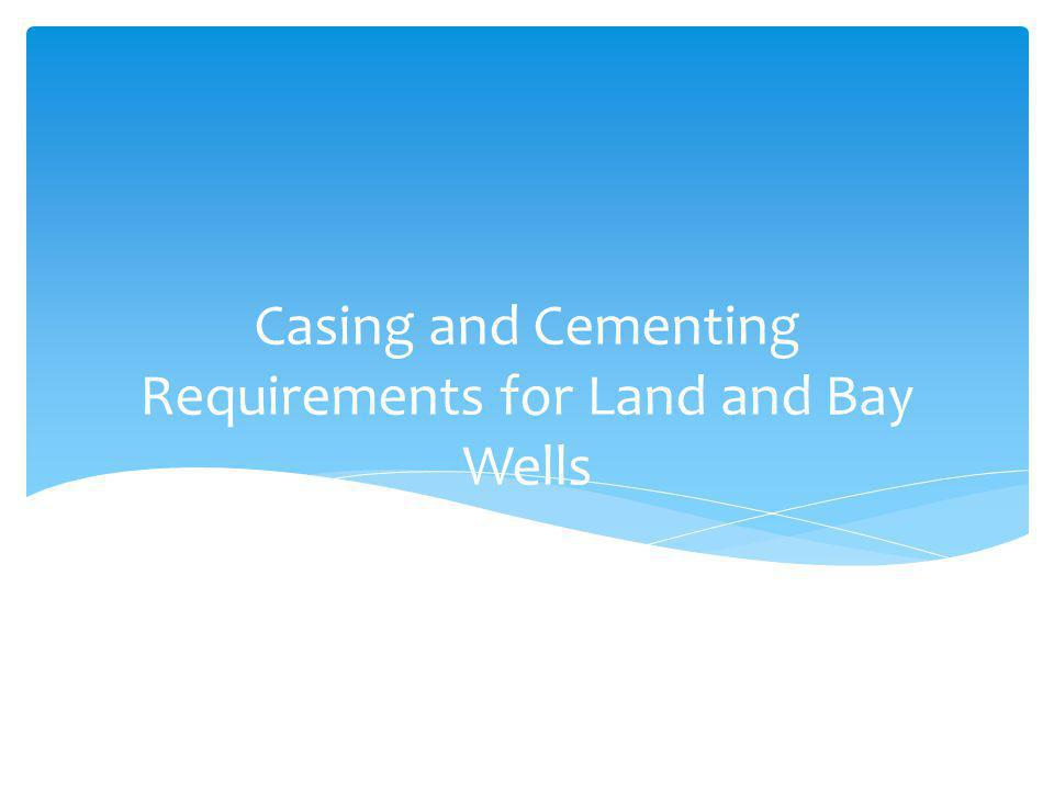 Casing and Cementing Requirements for Land and Bay Wells