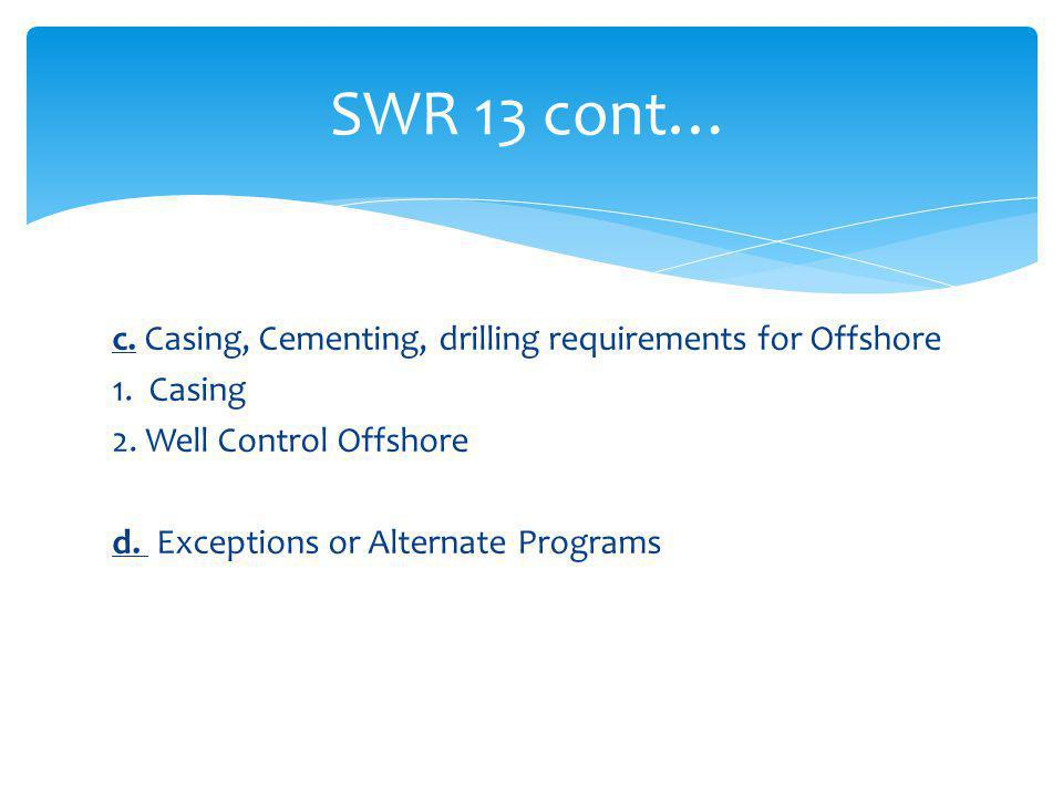 SWR 13 cont… c. Casing, Cementing, drilling requirements for Offshore 1.