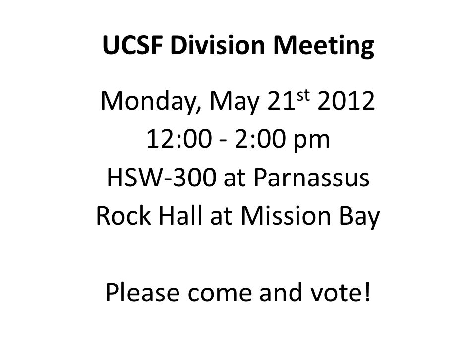 UCSF Division Meeting Monday, May 21st 2012 12:00 - 2:00 pm HSW-300 at Parnassus Rock Hall at Mission Bay Please come and vote.