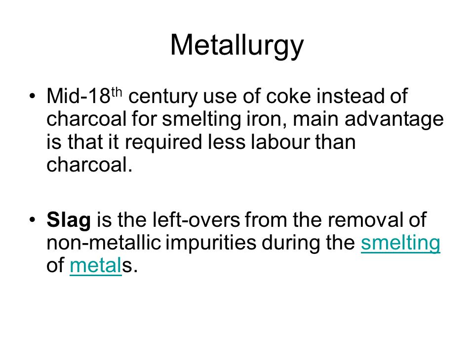 Metallurgy Mid-18th century use of coke instead of charcoal for smelting iron, main advantage is that it required less labour than charcoal.