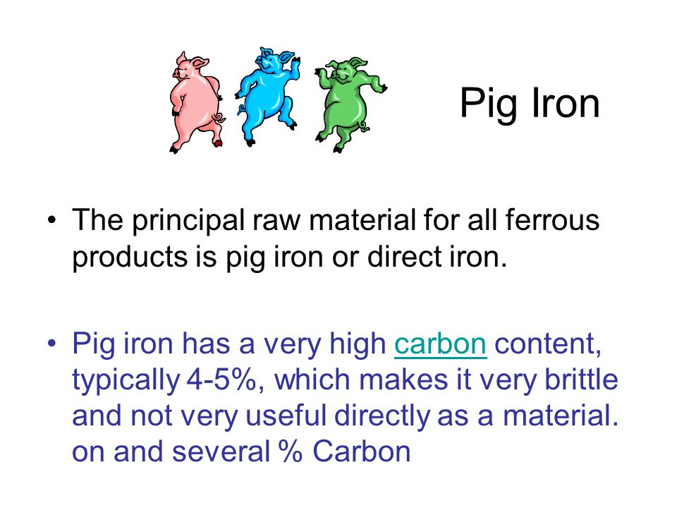 Pig Iron The principal raw material for all ferrous products is pig iron or direct iron.