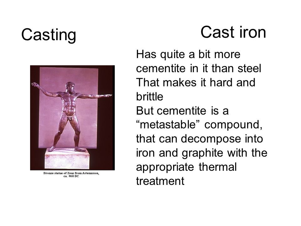 Cast iron Casting Has quite a bit more cementite in it than steel