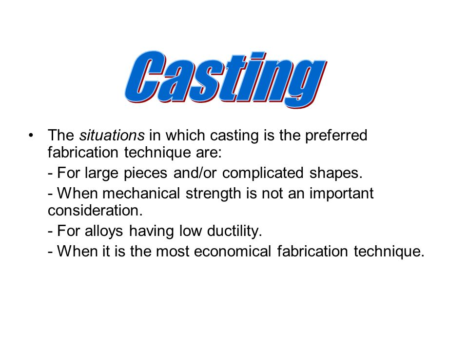 Casting The situations in which casting is the preferred fabrication technique are: - For large pieces and/or complicated shapes.