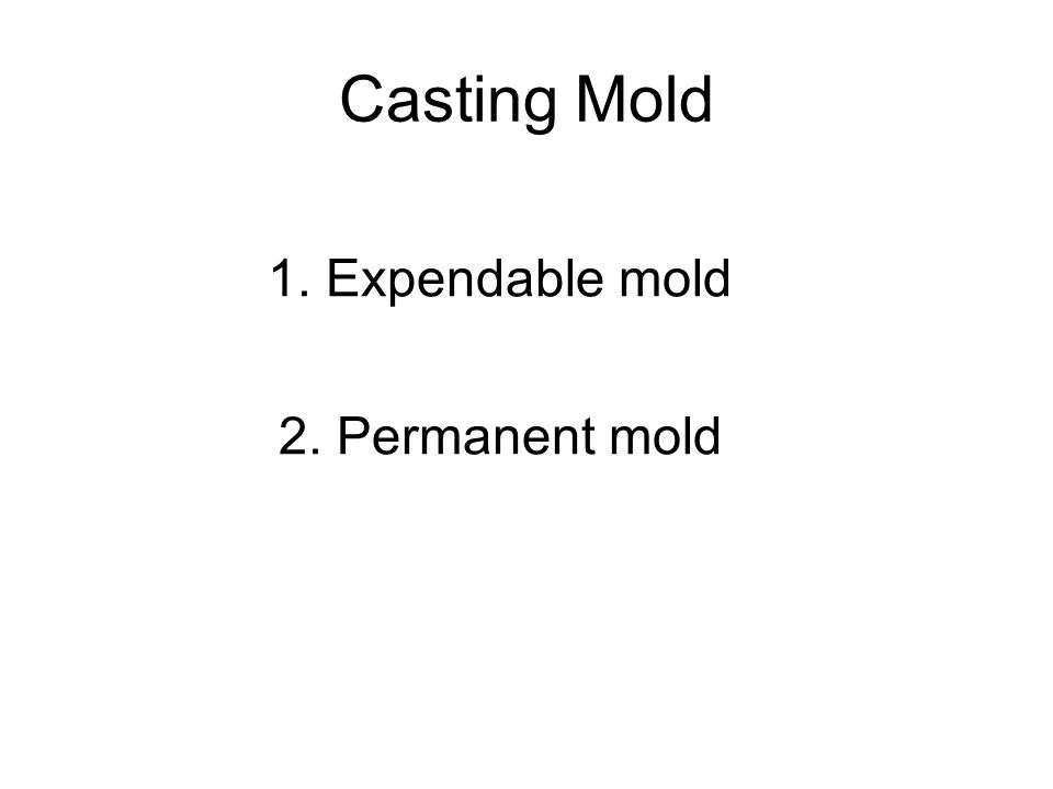 Casting Mold 1. Expendable mold 2. Permanent mold