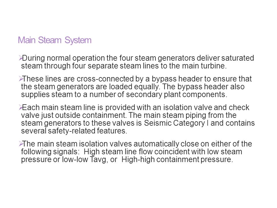Main Steam System During normal operation the four steam generators deliver saturated steam through four separate steam lines to the main turbine.