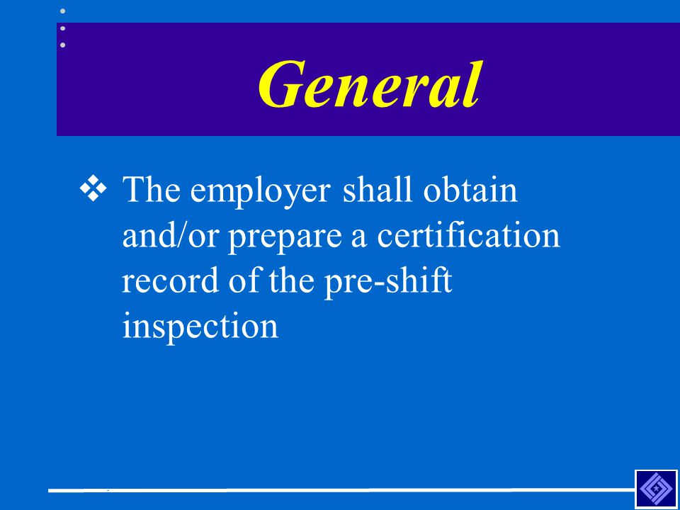 General The employer shall obtain and/or prepare a certification record of the pre-shift inspection.