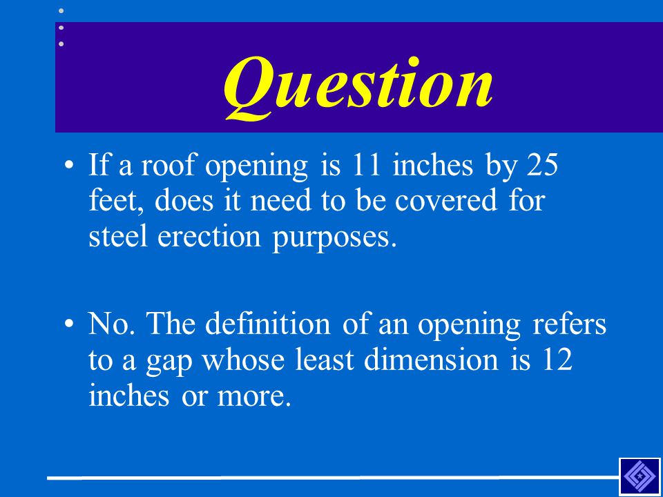 Question If a roof opening is 11 inches by 25 feet, does it need to be covered for steel erection purposes.