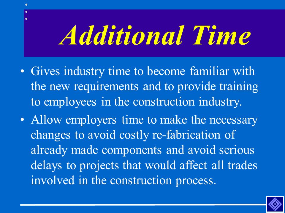 Additional Time Gives industry time to become familiar with the new requirements and to provide training to employees in the construction industry.