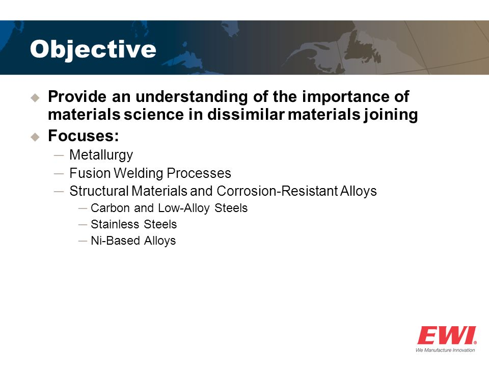 Objective Provide an understanding of the importance of materials science in dissimilar materials joining.