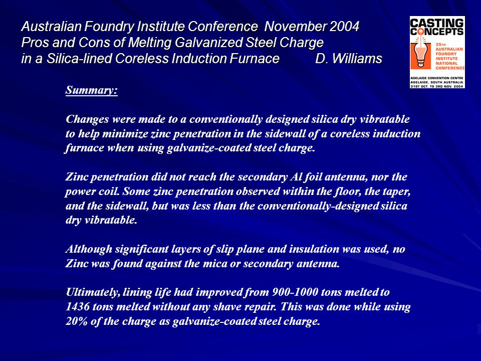 Australian Foundry Institute Conference November 2004 Pros and Cons of Melting Galvanized Steel Charge in a Silica-lined Coreless Induction Furnace D. Williams