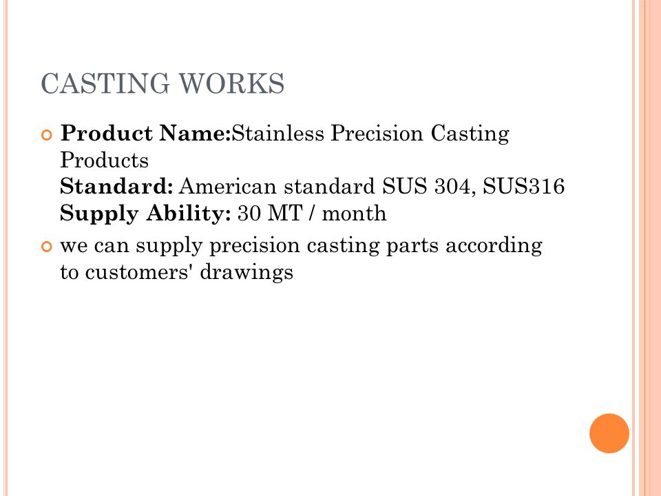 CASTING WORKS Product Name:Stainless Precision Casting Products Standard: American standard SUS 304, SUS316 Supply Ability: 30 MT / month.