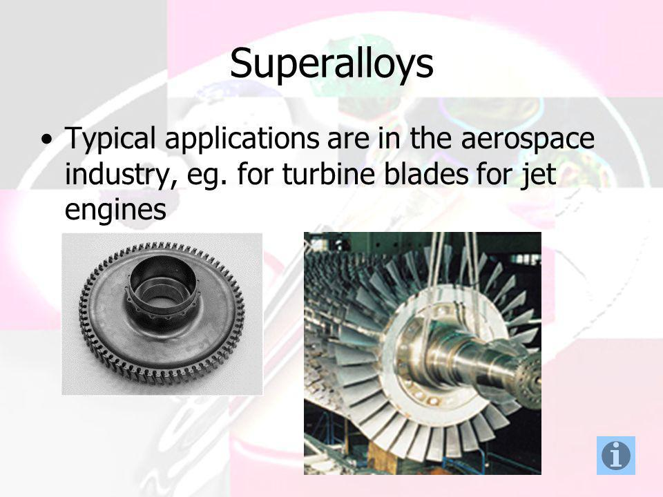Superalloys Typical applications are in the aerospace industry, eg.