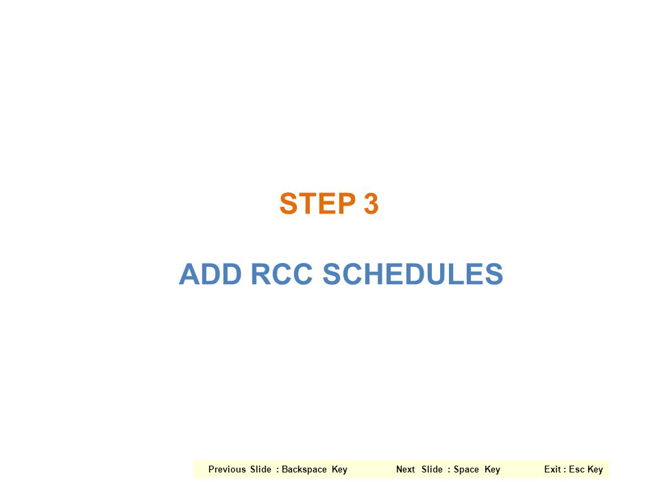 STEP 3 ADD RCC SCHEDULES Previous Slide : Backspace Key Next Slide : Space Key Exit : Esc Key.