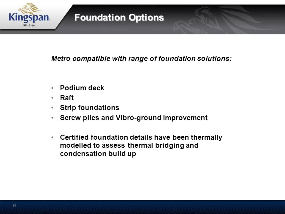 Foundation Options Metro compatible with range of foundation solutions: Podium deck. Raft. Strip foundations.