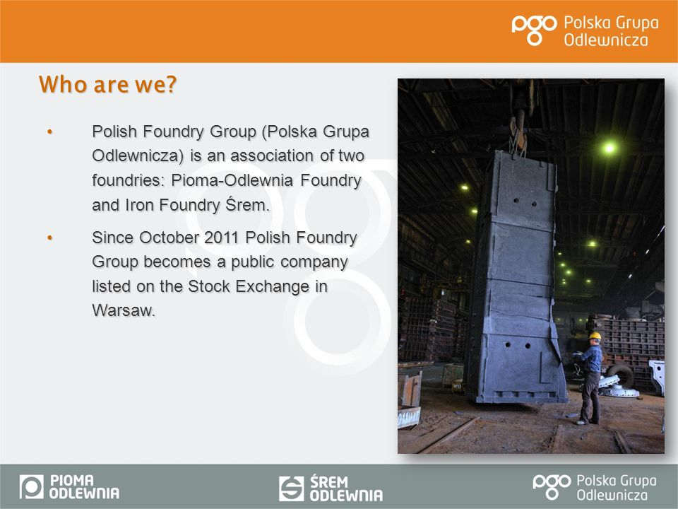 Who are we Polish Foundry Group (Polska Grupa Odlewnicza) is an association of two foundries: Pioma-Odlewnia Foundry and Iron Foundry Śrem.