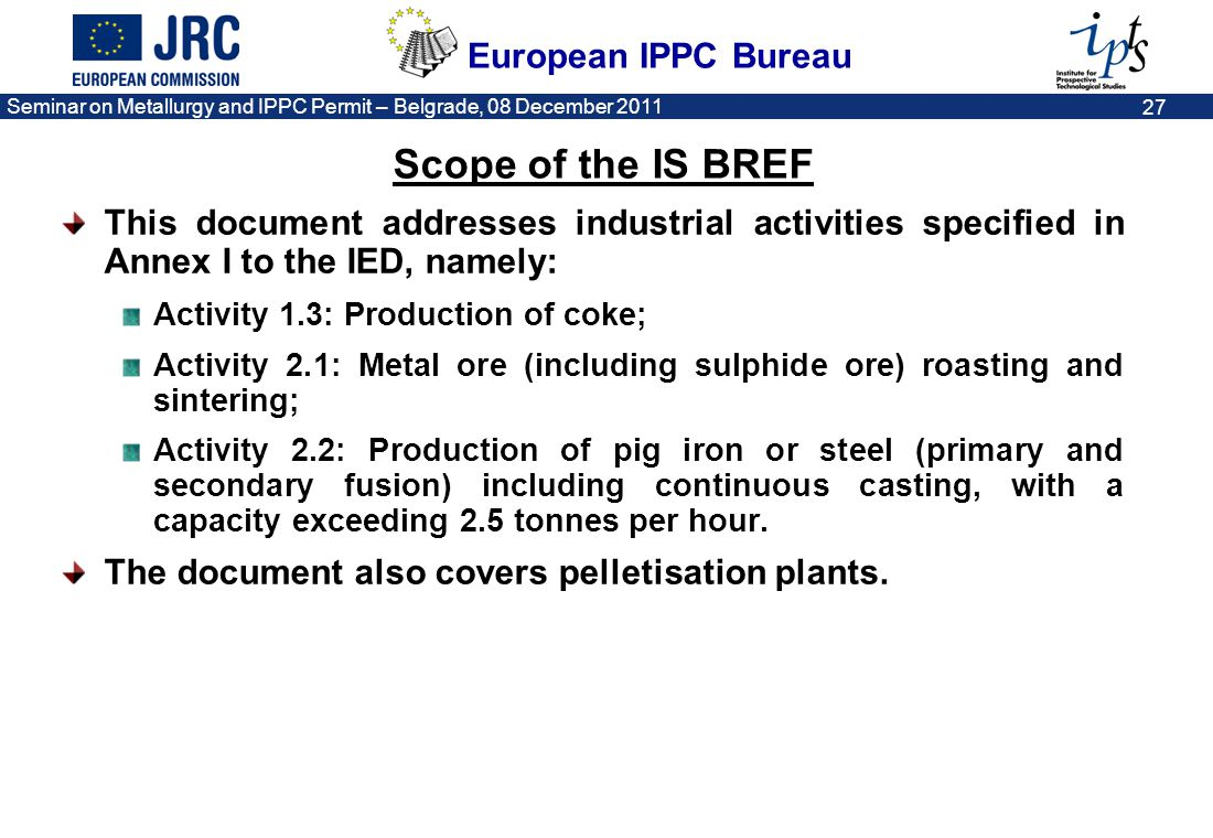 Scope of the IS BREF This document addresses industrial activities specified in Annex I to the IED, namely: