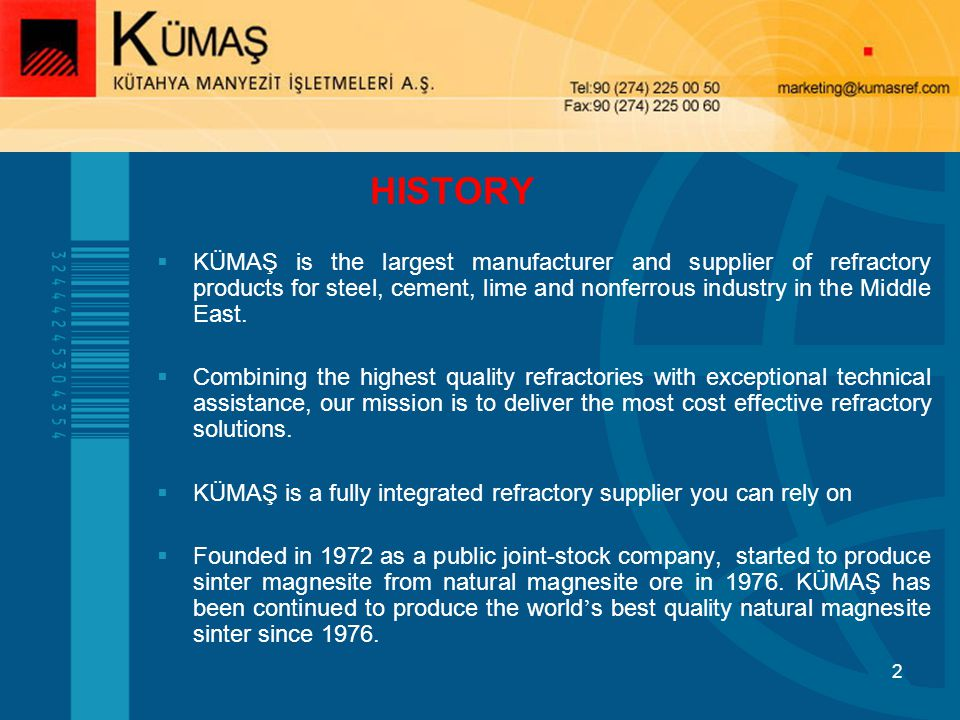 HISTORY KÜMAŞ is the largest manufacturer and supplier of refractory products for steel, cement, lime and nonferrous industry in the Middle East.