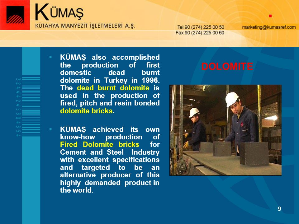 KÜMAŞ also accomplished the production of first domestic dead burnt dolomite in Turkey in 1996. The dead burnt dolomite is used in the production of fired, pitch and resin bonded dolomite bricks.