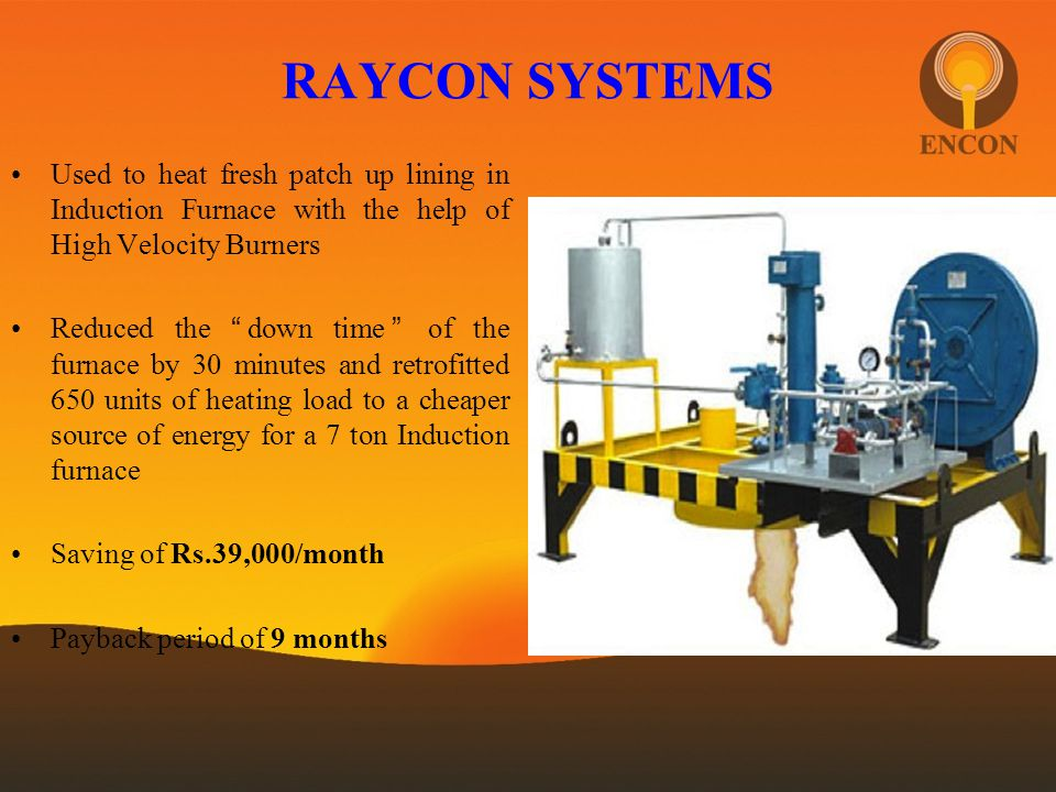 RAYCON SYSTEMS Used to heat fresh patch up lining in Induction Furnace with the help of High Velocity Burners.